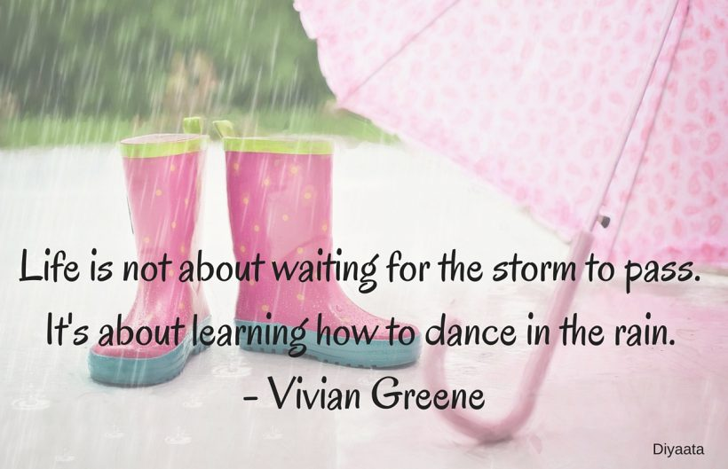 Life is not about waiting for the storm to pass. It's about learning how to dance in the rain. - Vivian Greene